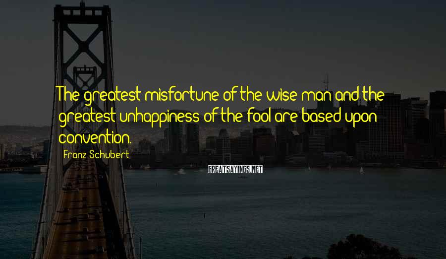 Franz Schubert Sayings: The greatest misfortune of the wise man and the greatest unhappiness of the fool are