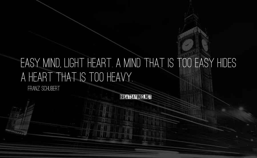 Franz Schubert Sayings: Easy mind, light heart. A mind that is too easy hides a heart that is