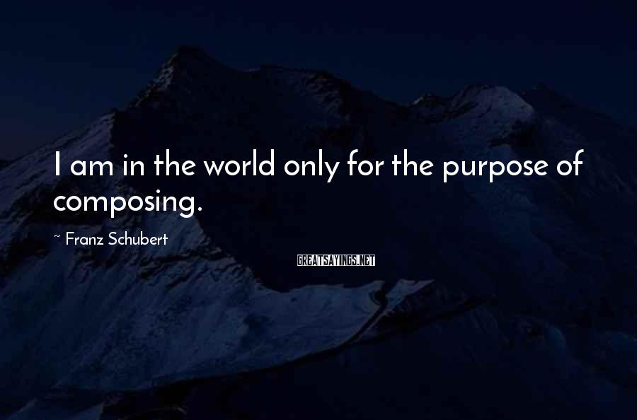 Franz Schubert Sayings: I am in the world only for the purpose of composing.