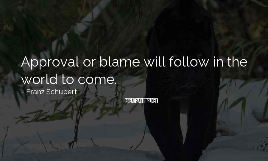 Franz Schubert Sayings: Approval or blame will follow in the world to come.