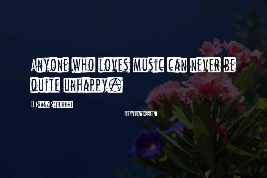 Franz Schubert Sayings: Anyone who loves music can never be quite unhappy.