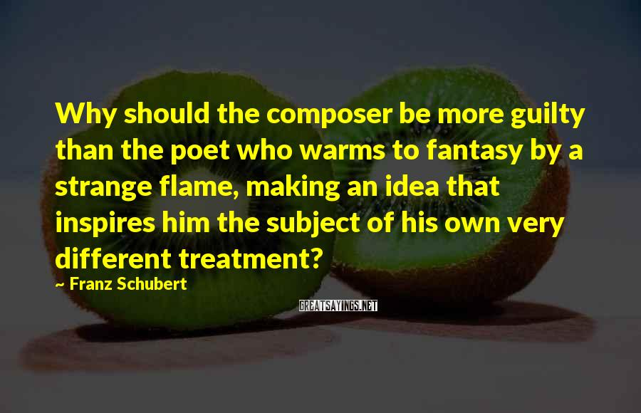 Franz Schubert Sayings: Why should the composer be more guilty than the poet who warms to fantasy by