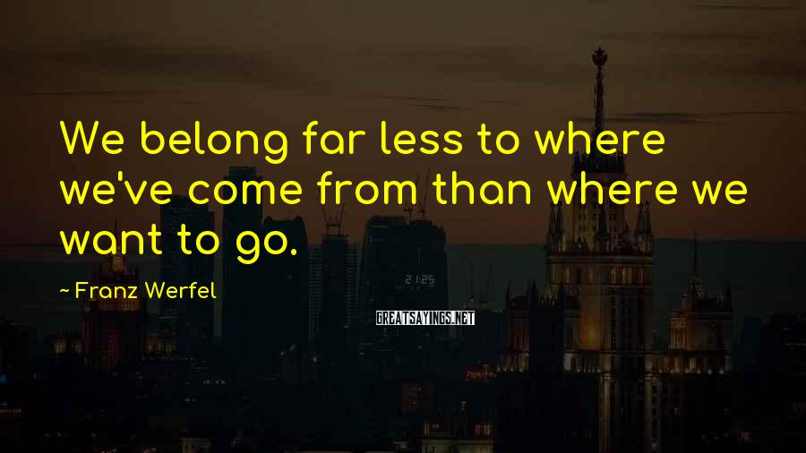 Franz Werfel Sayings: We belong far less to where we've come from than where we want to go.