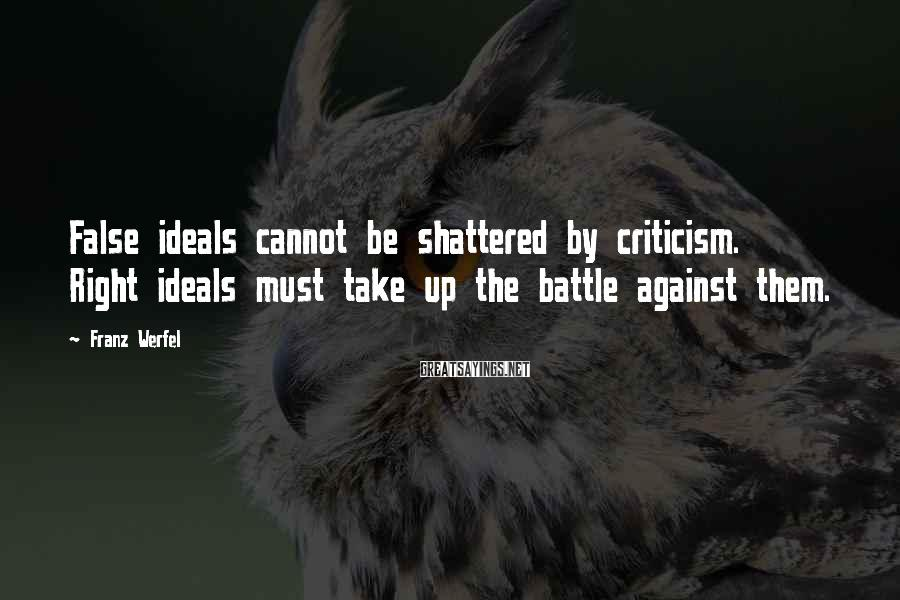 Franz Werfel Sayings: False ideals cannot be shattered by criticism. Right ideals must take up the battle against