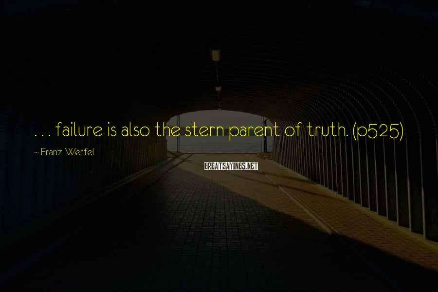 Franz Werfel Sayings: . . . failure is also the stern parent of truth. (p525)