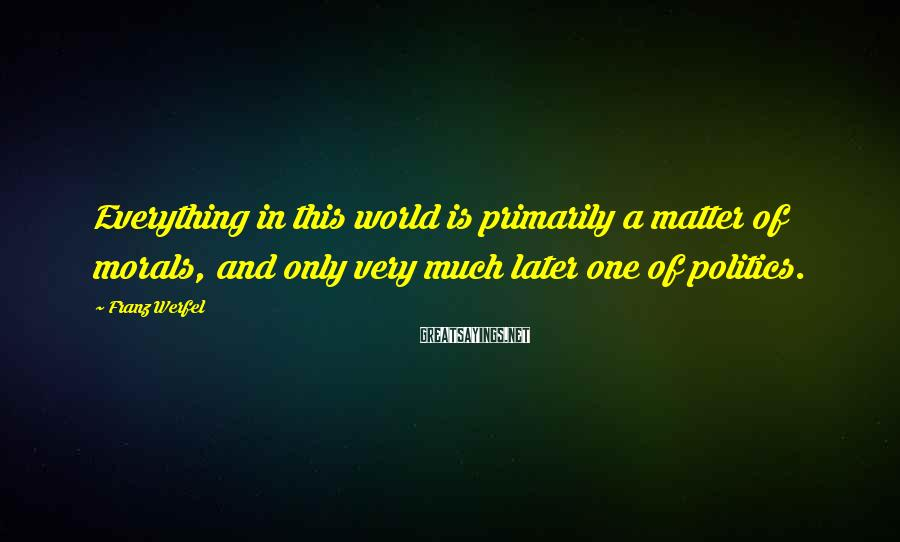 Franz Werfel Sayings: Everything in this world is primarily a matter of morals, and only very much later