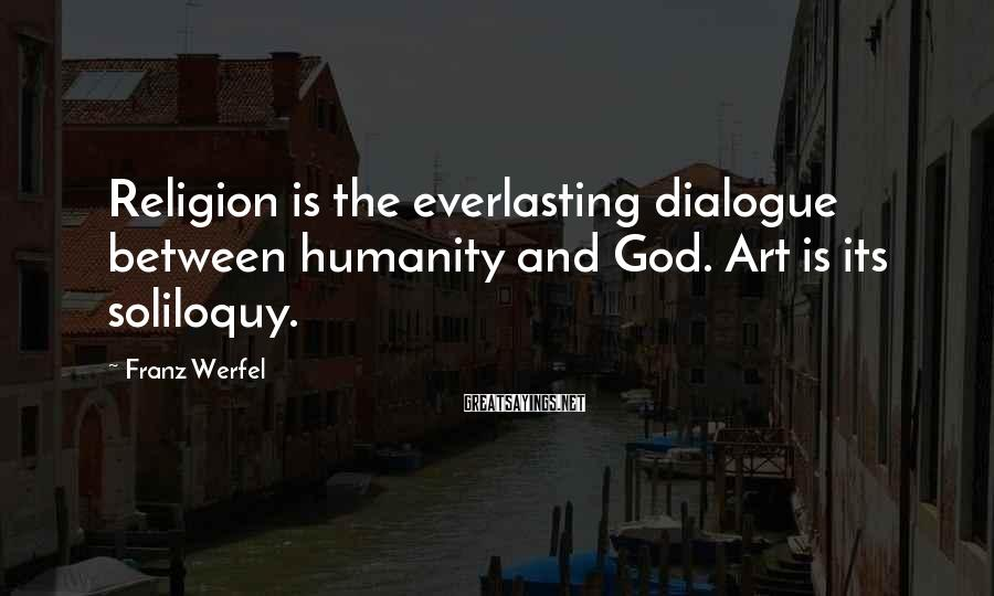 Franz Werfel Sayings: Religion is the everlasting dialogue between humanity and God. Art is its soliloquy.