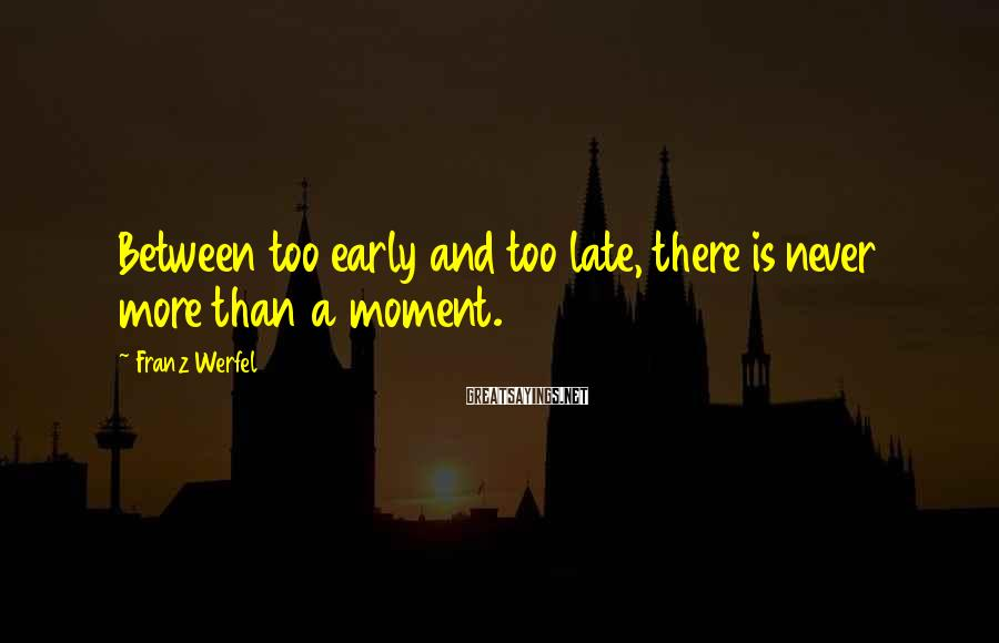 Franz Werfel Sayings: Between too early and too late, there is never more than a moment.