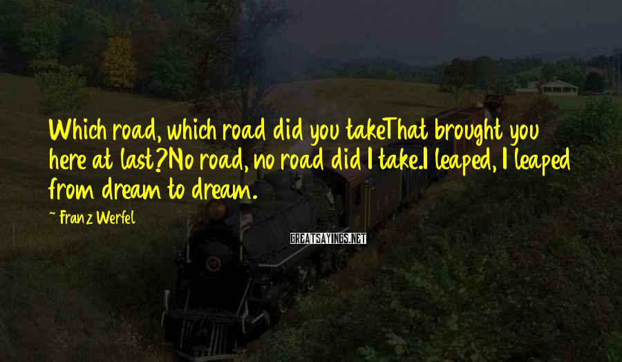 Franz Werfel Sayings: Which road, which road did you takeThat brought you here at last?No road, no road