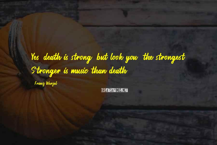 Franz Werfel Sayings: Yes, death is strong, but look you, the strongest, Stronger is music than death.