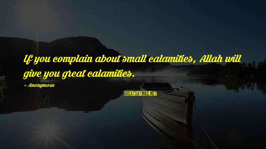 Franzetti's Sayings By Anonymous: If you complain about small calamities, Allah will give you great calamities.