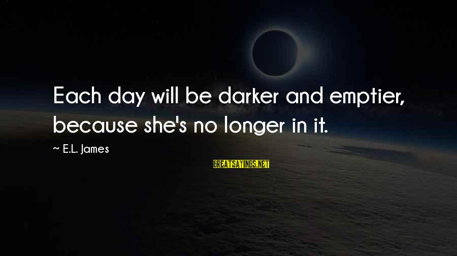 Franzetti's Sayings By E.L. James: Each day will be darker and emptier, because she's no longer in it.