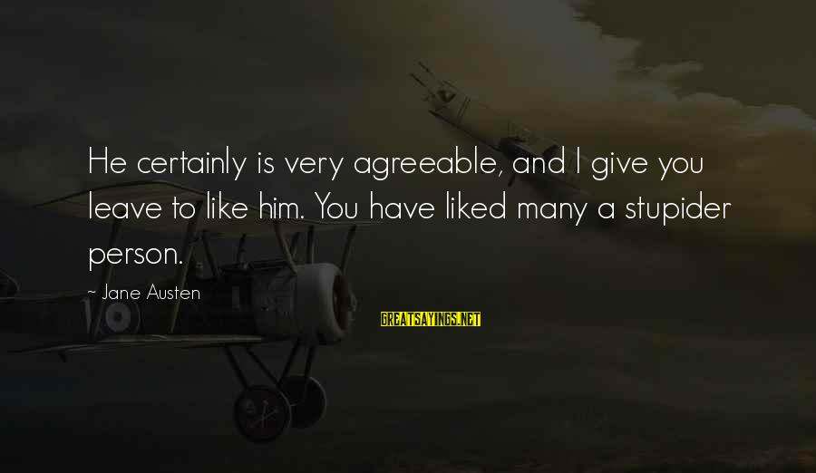 Franzetti's Sayings By Jane Austen: He certainly is very agreeable, and I give you leave to like him. You have