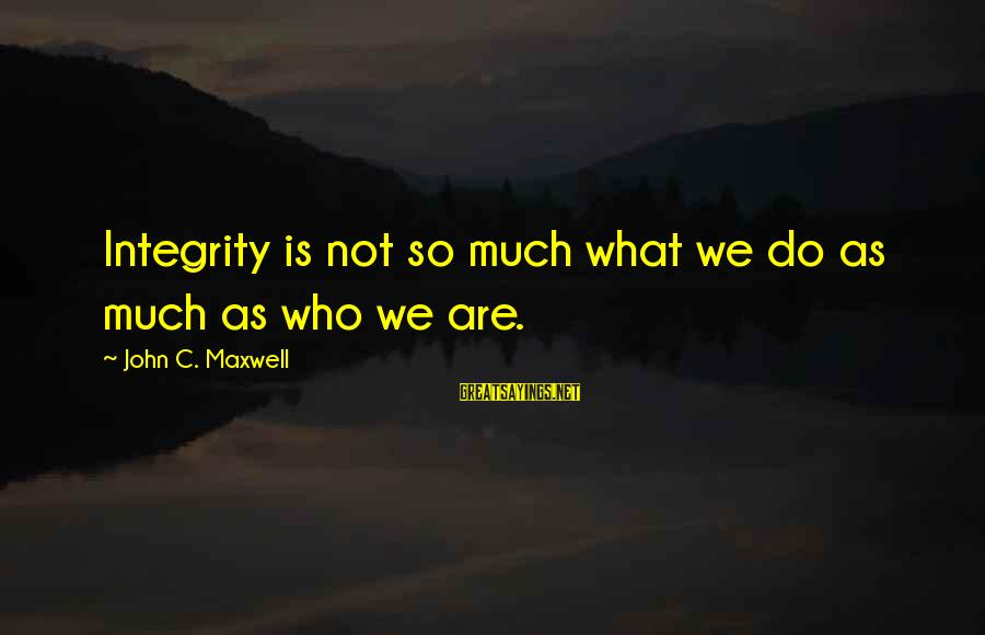 Franzetti's Sayings By John C. Maxwell: Integrity is not so much what we do as much as who we are.