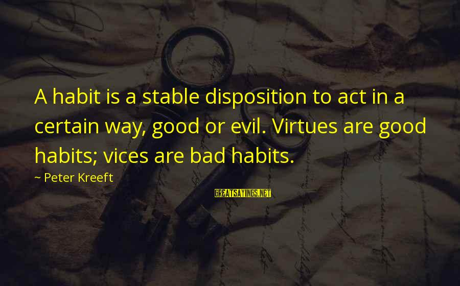 Franzetti's Sayings By Peter Kreeft: A habit is a stable disposition to act in a certain way, good or evil.