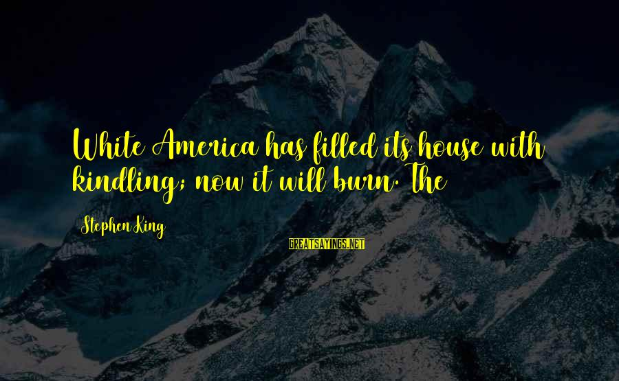 Frart Sayings By Stephen King: White America has filled its house with kindling; now it will burn. The