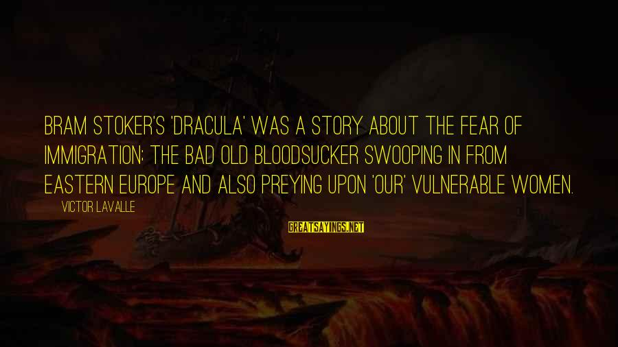 Frart Sayings By Victor LaValle: Bram Stoker's 'Dracula' was a story about the fear of immigration; the bad old bloodsucker