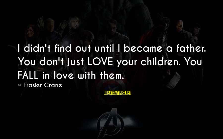 Frasier Crane Sayings By Frasier Crane: I didn't find out until I became a father. You don't just LOVE your children.