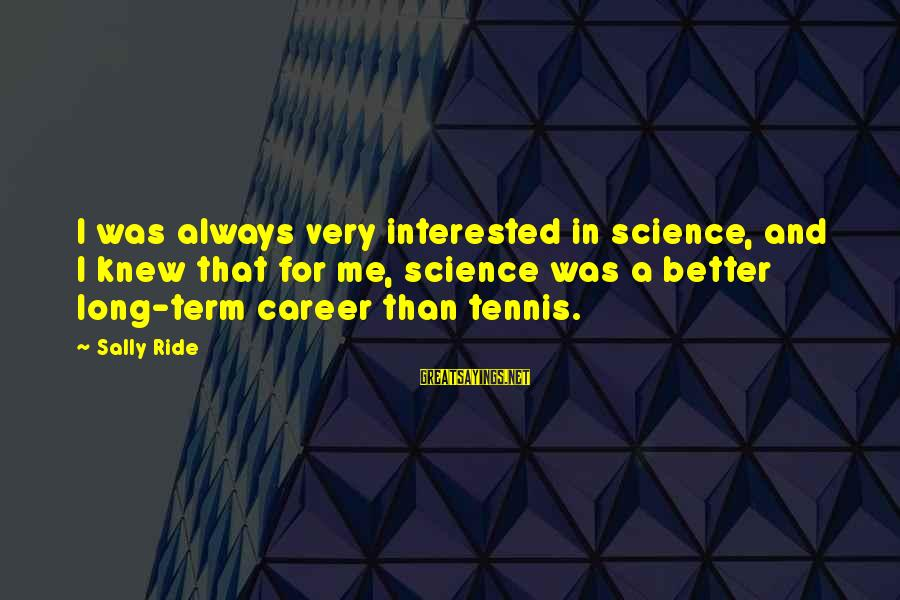 Frasier Crane Sayings By Sally Ride: I was always very interested in science, and I knew that for me, science was