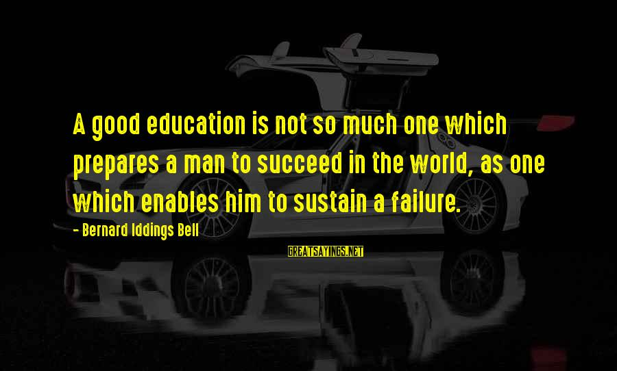 Frears Sayings By Bernard Iddings Bell: A good education is not so much one which prepares a man to succeed in
