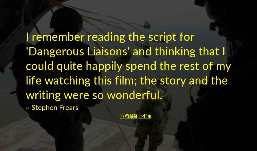 Frears Sayings By Stephen Frears: I remember reading the script for 'Dangerous Liaisons' and thinking that I could quite happily