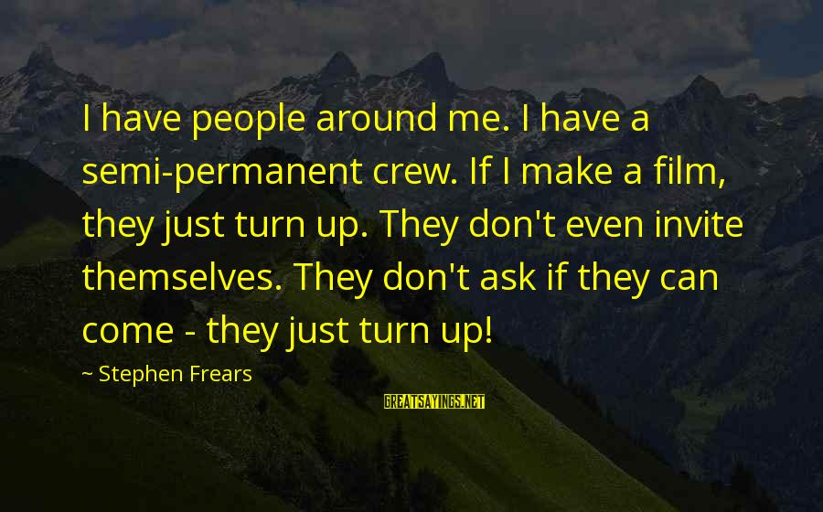 Frears Sayings By Stephen Frears: I have people around me. I have a semi-permanent crew. If I make a film,