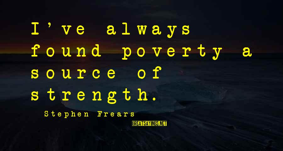 Frears Sayings By Stephen Frears: I've always found poverty a source of strength.