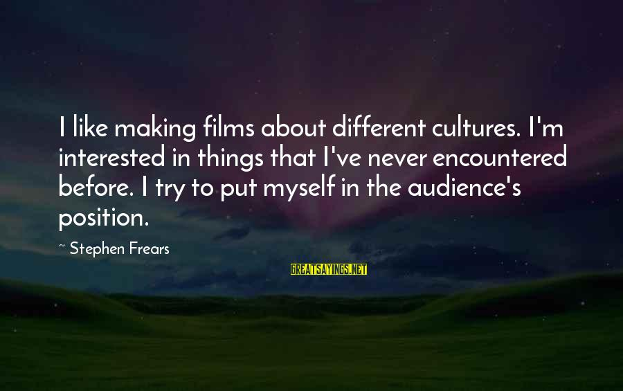 Frears Sayings By Stephen Frears: I like making films about different cultures. I'm interested in things that I've never encountered