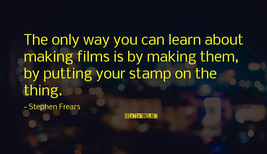 Frears Sayings By Stephen Frears: The only way you can learn about making films is by making them, by putting