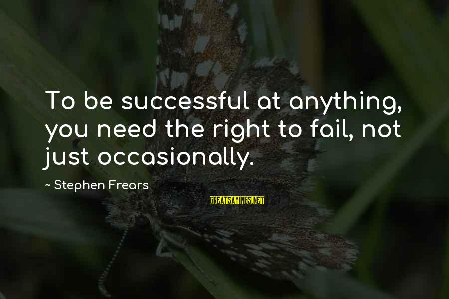 Frears Sayings By Stephen Frears: To be successful at anything, you need the right to fail, not just occasionally.