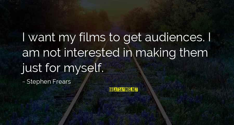 Frears Sayings By Stephen Frears: I want my films to get audiences. I am not interested in making them just