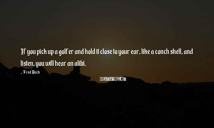 Fred Beck Sayings: If you pick up a golfer and hold it close to your ear, like a