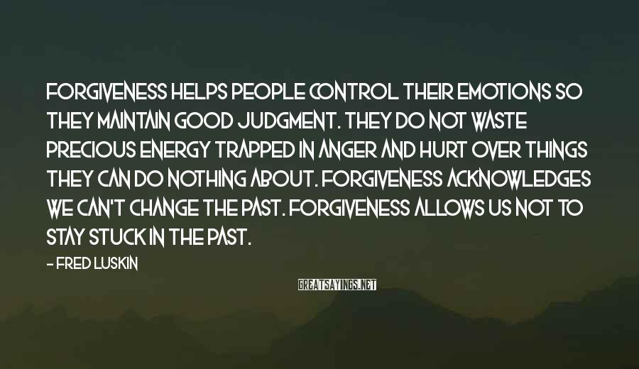 Fred Luskin Sayings: forgiveness helps people control their emotions so they maintain good judgment. They do not waste