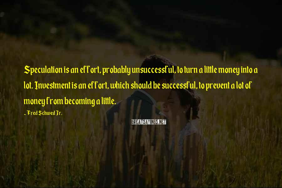 Fred Schwed Jr. Sayings: Speculation is an effort, probably unsuccessful, to turn a little money into a lot. Investment