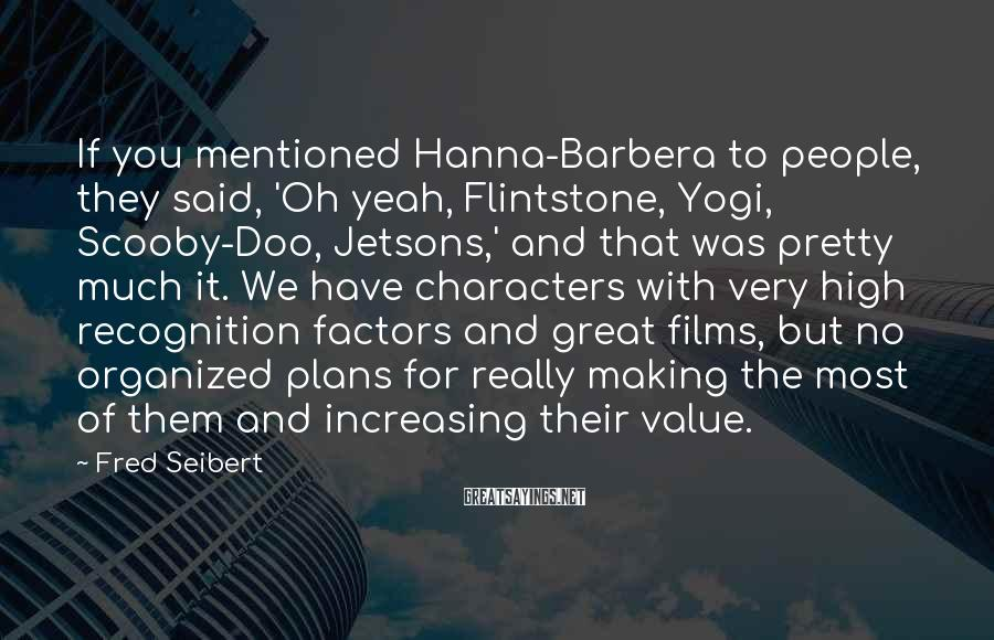 Fred Seibert Sayings: If you mentioned Hanna-Barbera to people, they said, 'Oh yeah, Flintstone, Yogi, Scooby-Doo, Jetsons,' and