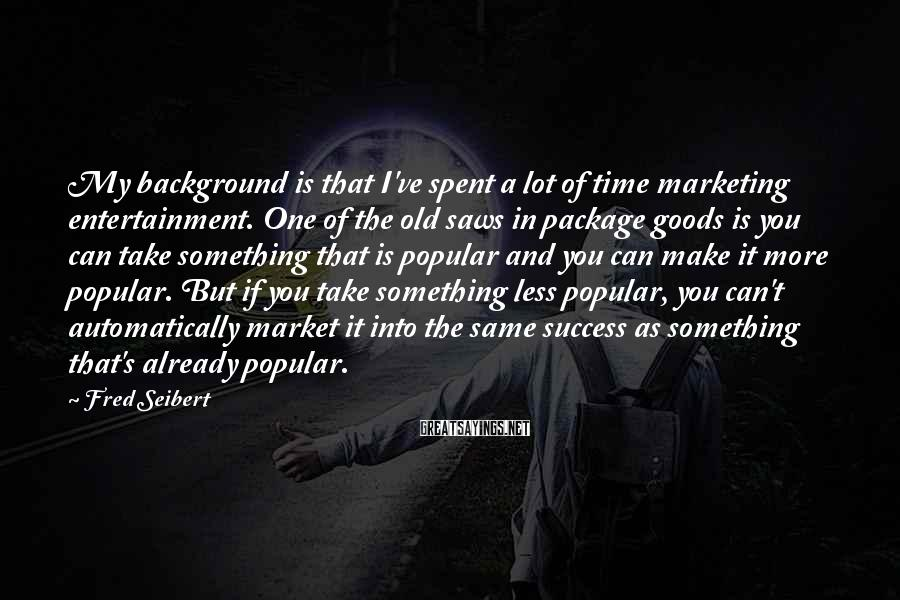 Fred Seibert Sayings: My background is that I've spent a lot of time marketing entertainment. One of the