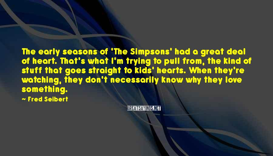 Fred Seibert Sayings: The early seasons of 'The Simpsons' had a great deal of heart. That's what I'm