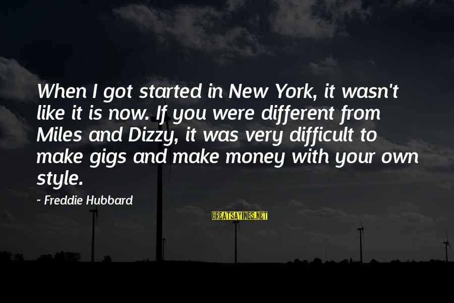 Freddie Hubbard Sayings By Freddie Hubbard: When I got started in New York, it wasn't like it is now. If you