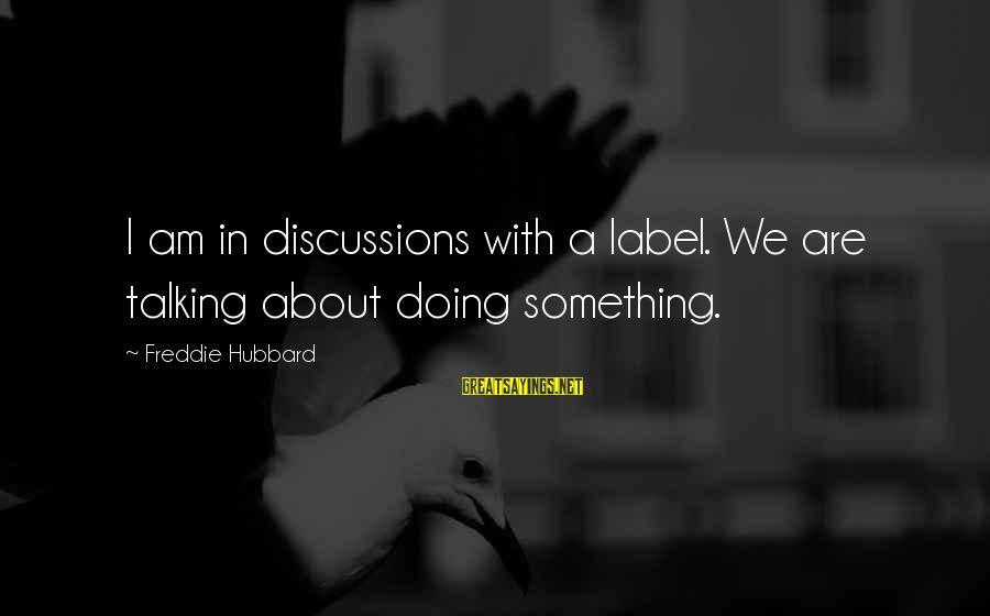 Freddie Hubbard Sayings By Freddie Hubbard: I am in discussions with a label. We are talking about doing something.