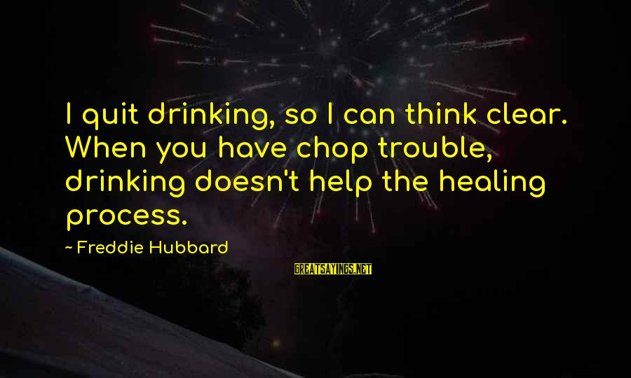 Freddie Hubbard Sayings By Freddie Hubbard: I quit drinking, so I can think clear. When you have chop trouble, drinking doesn't