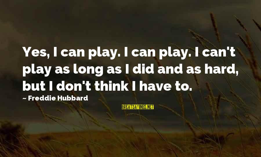 Freddie Hubbard Sayings By Freddie Hubbard: Yes, I can play. I can play. I can't play as long as I did