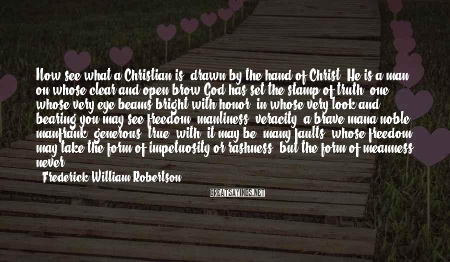 Frederick William Robertson Sayings: Now see what a Christian is, drawn by the hand of Christ. He is a