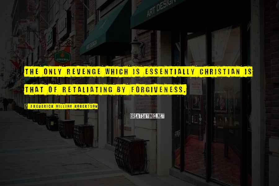 Frederick William Robertson Sayings: The only revenge which is essentially Christian is that of retaliating by forgiveness.