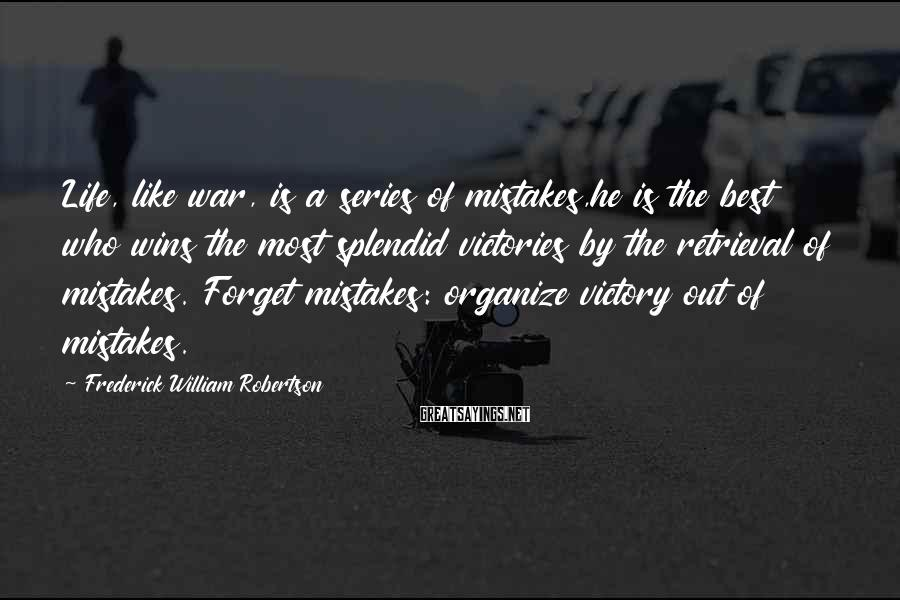 Frederick William Robertson Sayings: Life, like war, is a series of mistakes,he is the best who wins the most