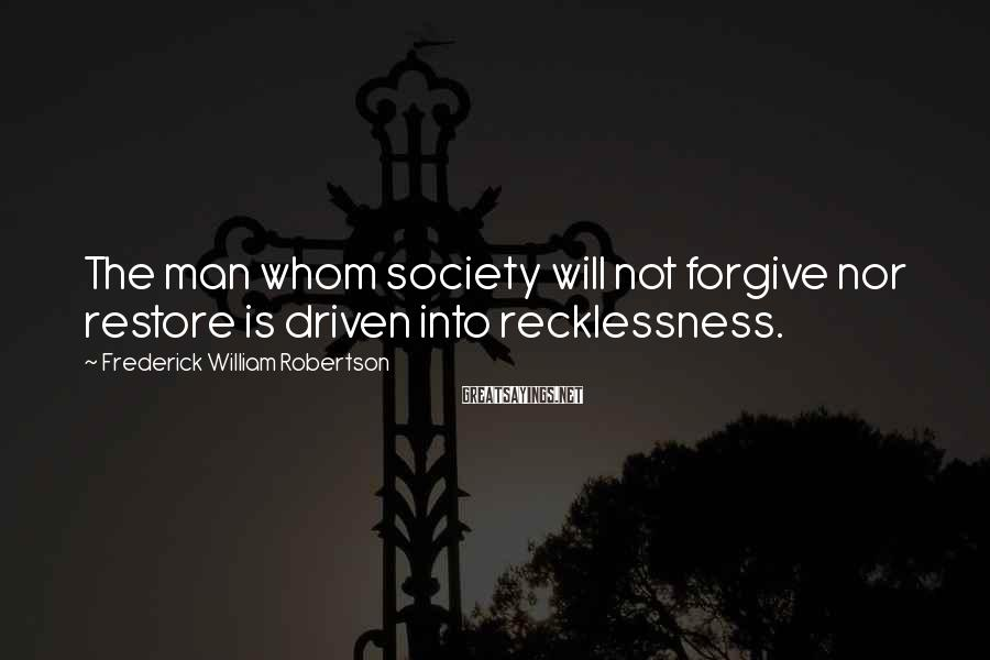 Frederick William Robertson Sayings: The man whom society will not forgive nor restore is driven into recklessness.