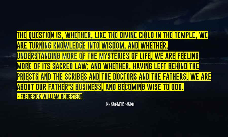Frederick William Robertson Sayings: The question is, whether, like the Divine Child in the Temple, we are turning knowledge