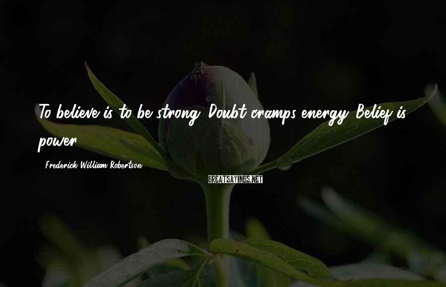 Frederick William Robertson Sayings: To believe is to be strong. Doubt cramps energy. Belief is power.