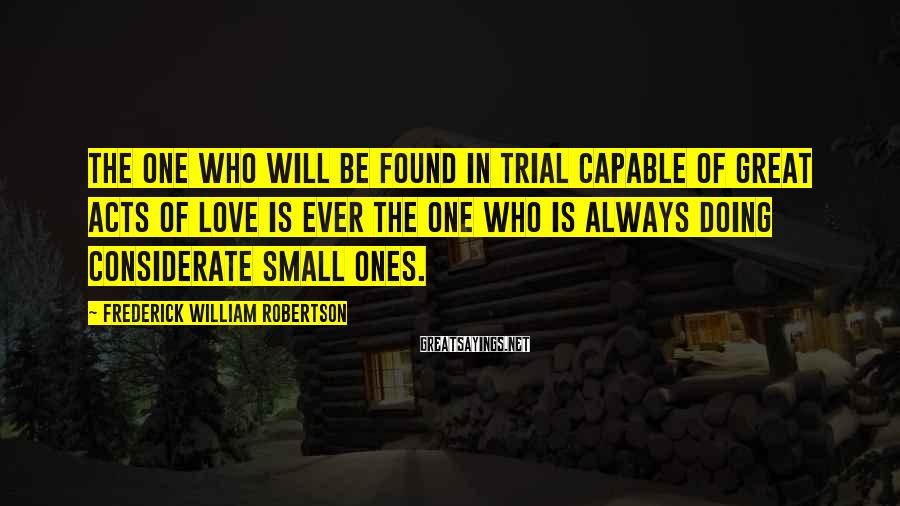 Frederick William Robertson Sayings: The one who will be found in trial capable of great acts of love is
