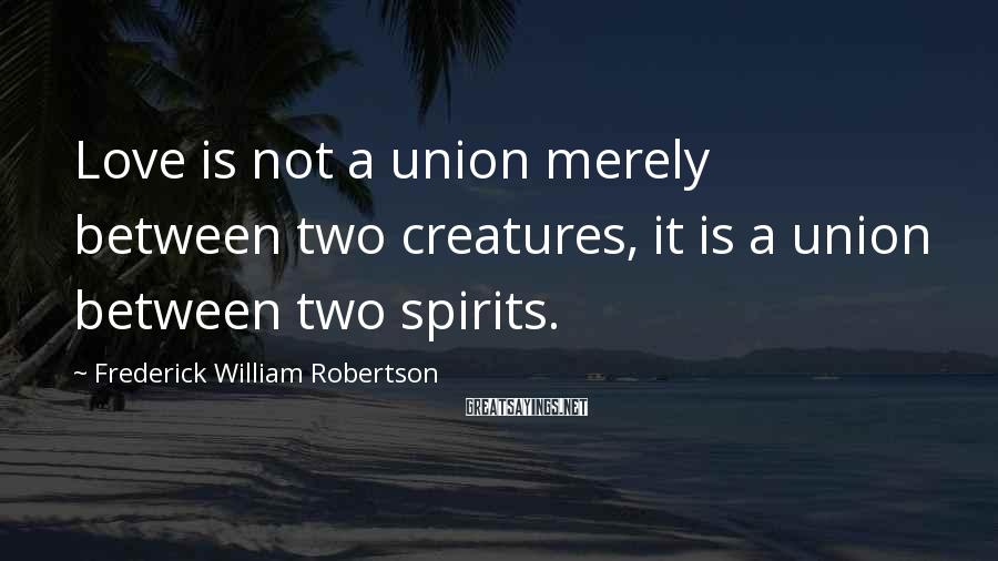 Frederick William Robertson Sayings: Love is not a union merely between two creatures, it is a union between two