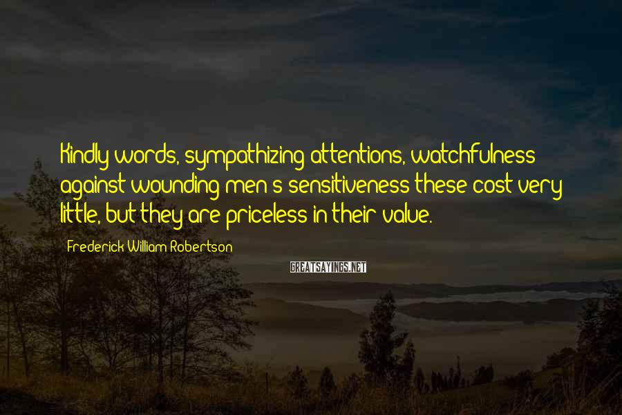 Frederick William Robertson Sayings: Kindly words, sympathizing attentions, watchfulness against wounding men's sensitiveness-these cost very little, but they are